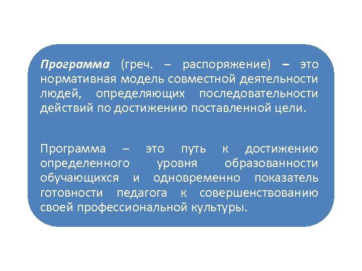 Программа (греч. – распоряжение) – это нормативная модель совместной деятельности людей, определяющих последовательности действий