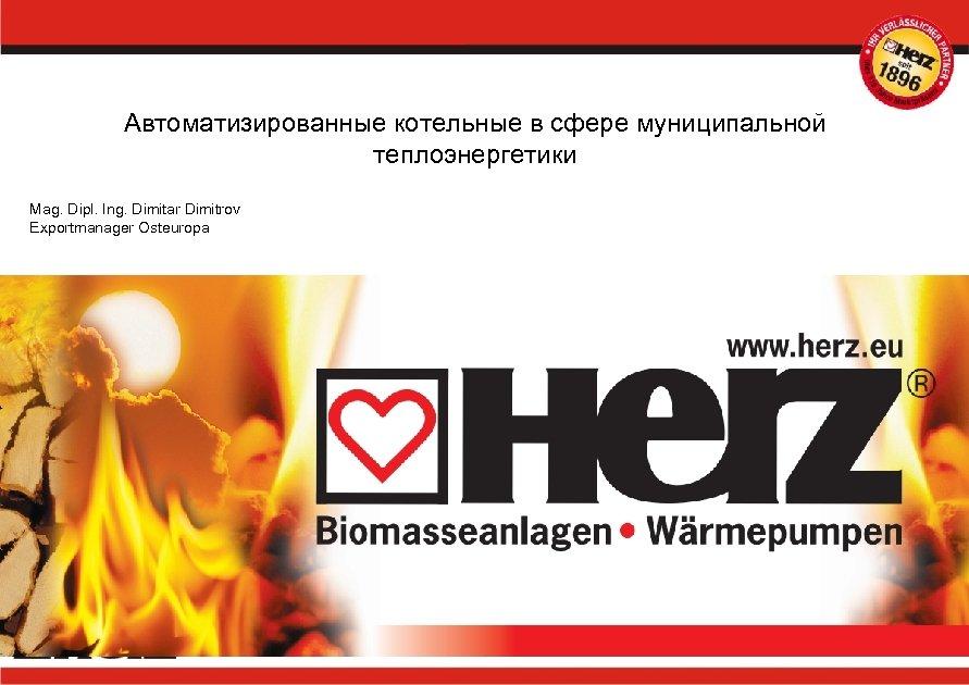 Автоматизированные котельные в сфере муниципальной теплоэнергетики Mag. Dipl. Ing. Dimitar Dimitrov Exportmanager Osteuropa