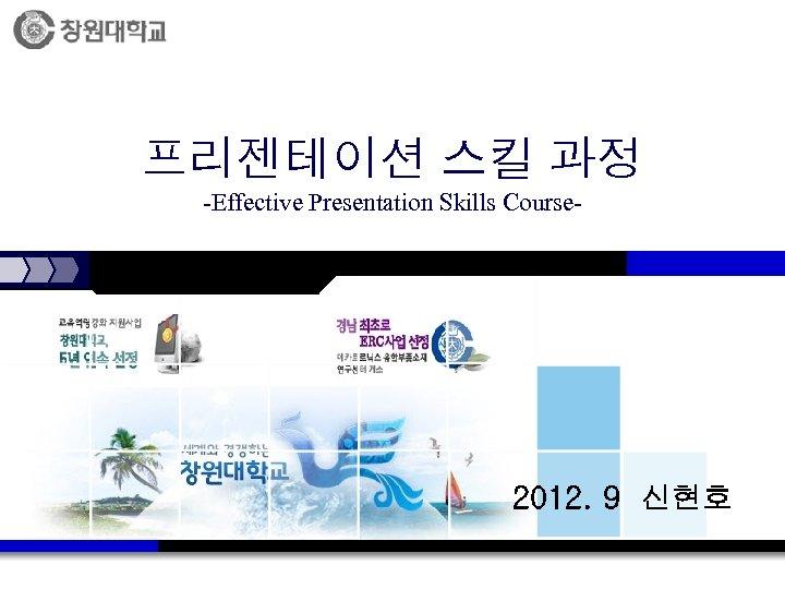 프리젠테이션 스킬 과정 -Effective Presentation Skills Course- 2012. 9 신현호