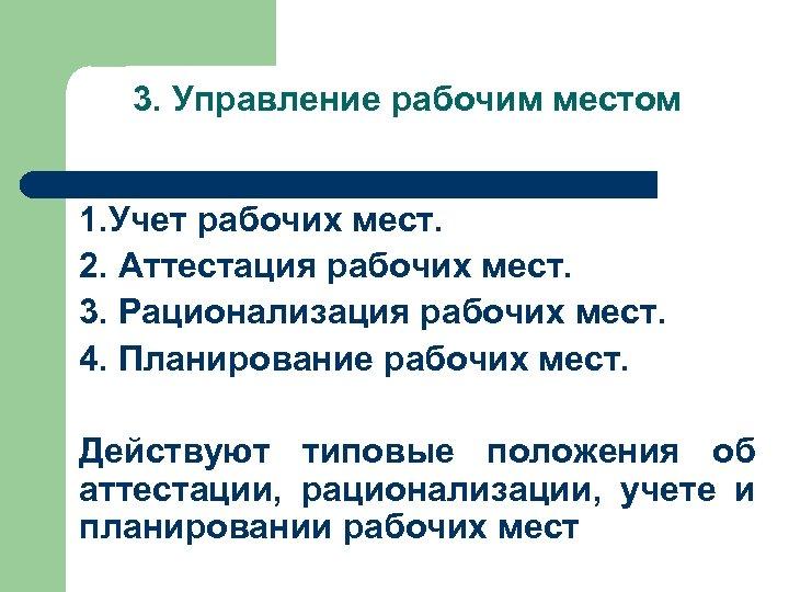 3. Управление рабочим местом 1. Учет рабочих мест. 2. Аттестация рабочих мест. 3. Рационализация