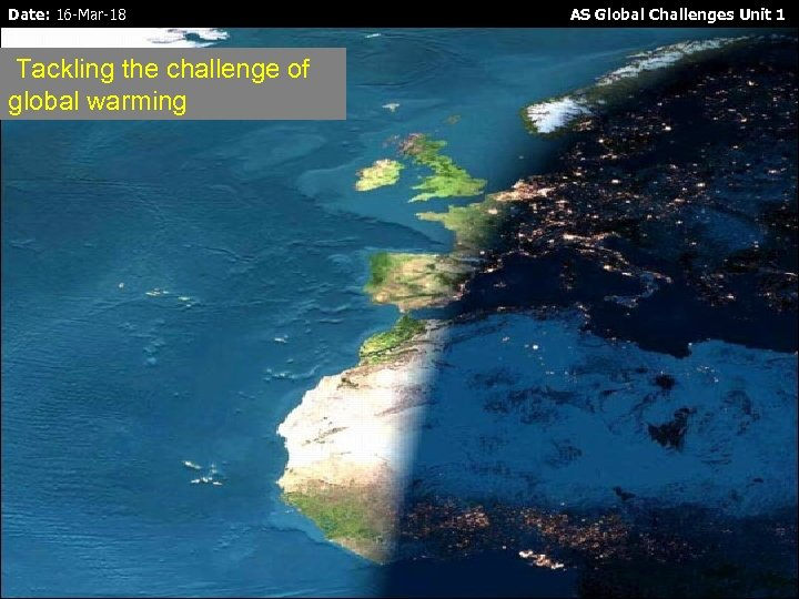 Date: 16 -Mar-18 Tackling the challenge of global warming AS Global Challenges Unit 1
