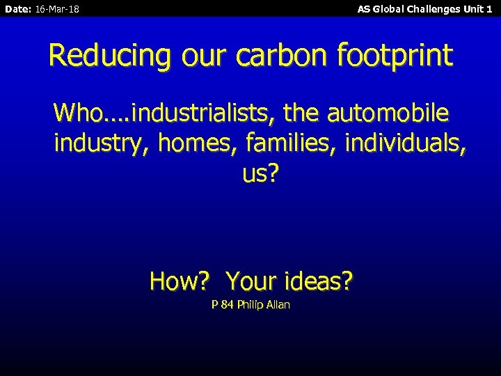 Date: 16 -Mar-18 AS Global Challenges Unit 1 Reducing our carbon footprint Who…. industrialists,