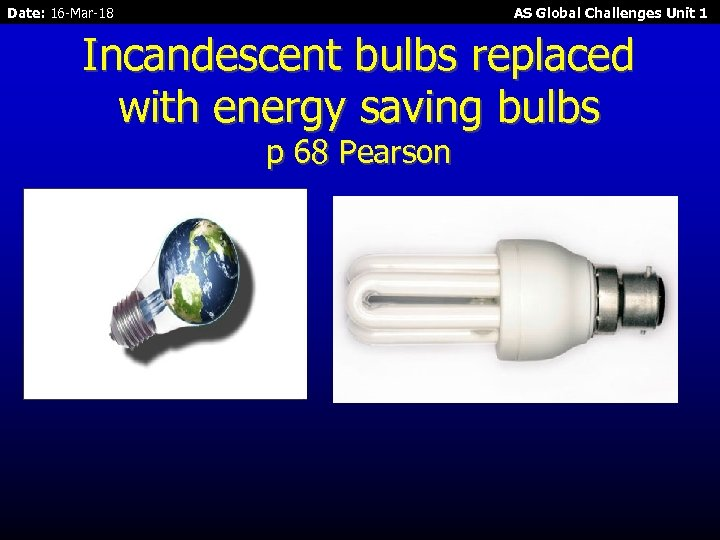 Date: 16 -Mar-18 AS Global Challenges Unit 1 Incandescent bulbs replaced with energy saving