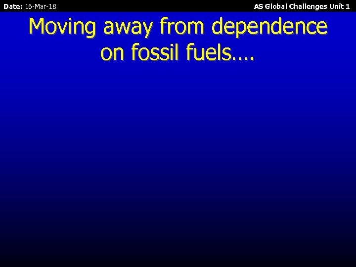 Date: 16 -Mar-18 AS Global Challenges Unit 1 Moving away from dependence on fossil