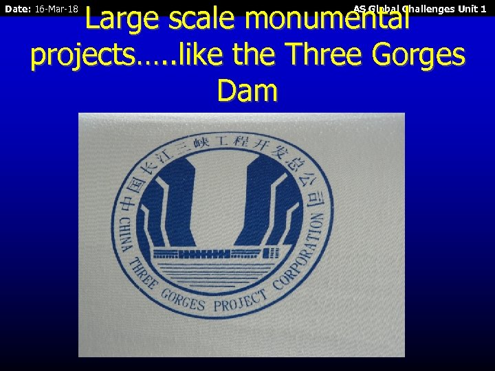 Large scale monumental projects…. . like the Three Gorges Dam Date: 16 -Mar-18 AS