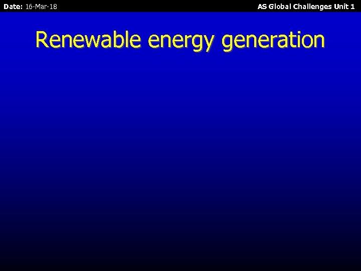 Date: 16 -Mar-18 AS Global Challenges Unit 1 Renewable energy generation