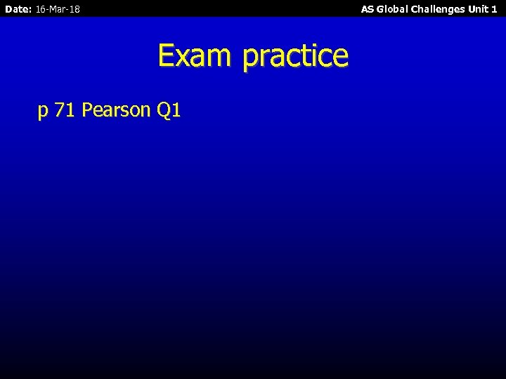 Date: 16 -Mar-18 AS Global Challenges Unit 1 Exam practice p 71 Pearson Q