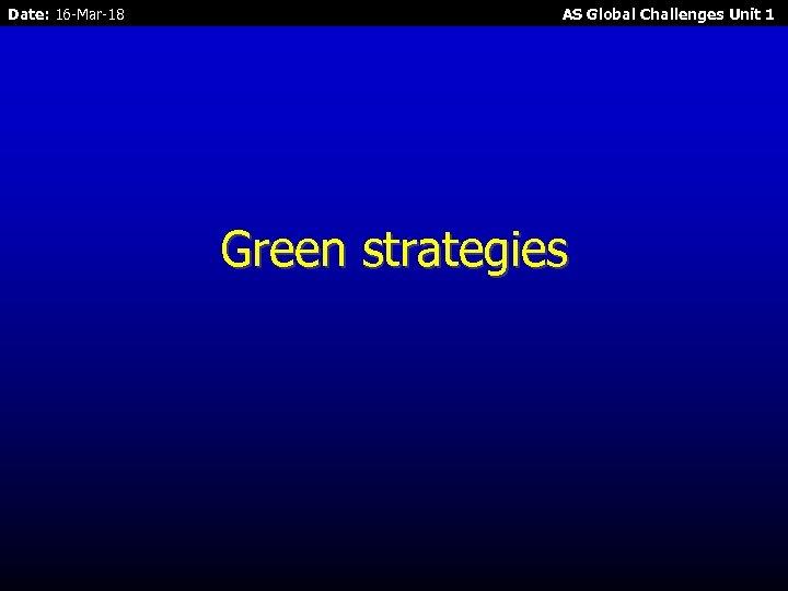 Date: 16 -Mar-18 AS Global Challenges Unit 1 Green strategies