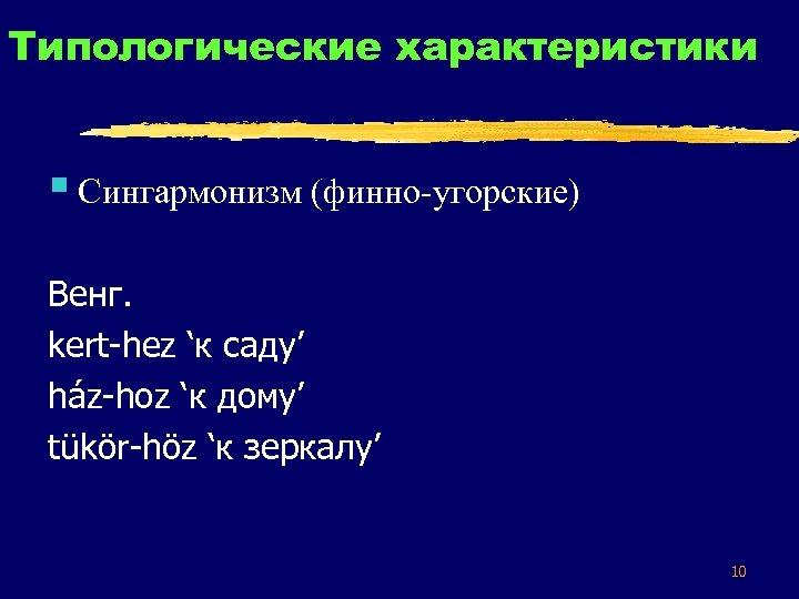 Типологические характеристики § Сингармонизм (финно-угорские) Венг. kert-hez 'к саду' ház-hoz 'к дому' tükör-höz 'к