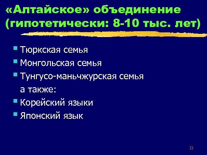 «Алтайское» объединение (гипотетически: 8 -10 тыс. лет) § Тюркская семья § Монгольская семья