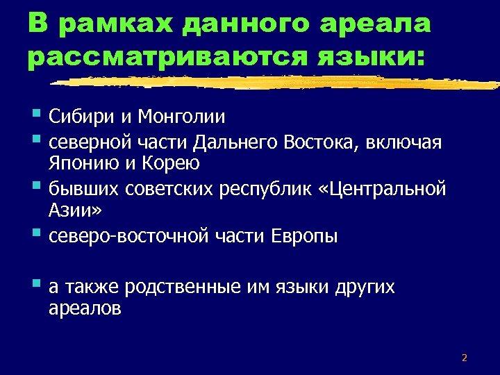 В рамках данного ареала рассматриваются языки: § Сибири и Монголии § северной части Дальнего