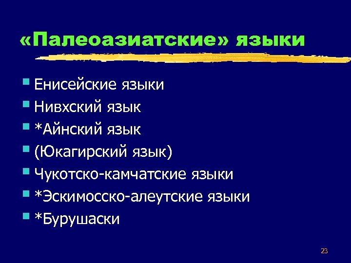 «Палеоазиатские» языки § Енисейские языки § Нивхский язык § *Айнский язык § (Юкагирский