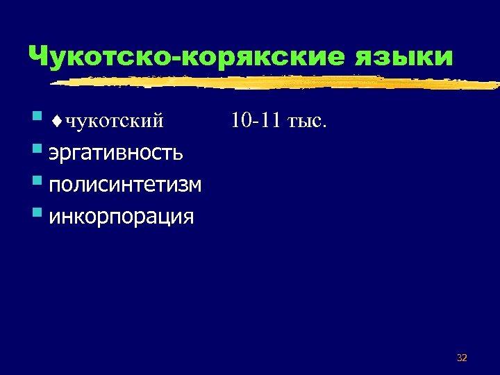 Чукотско-корякские языки § чукотский § эргативность § полисинтетизм § инкорпорация 10 -11 тыс. 32