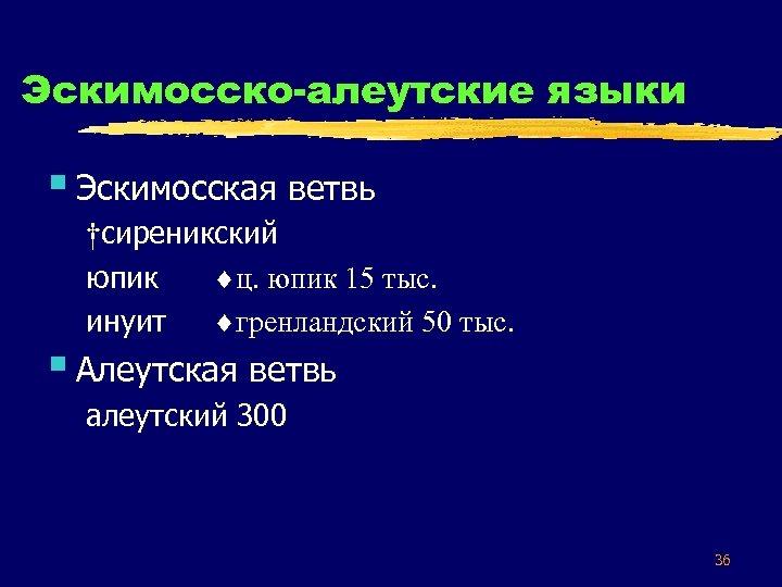 Эскимосско-алеутские языки § Эскимосская ветвь †сиреникский юпик ц. юпик 15 тыс. инуит гренландский 50