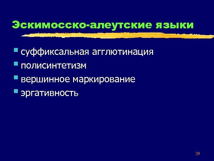 Эскимосско-алеутские языки § суффиксальная агглютинация § полисинтетизм § вершинное маркирование § эргативность 39