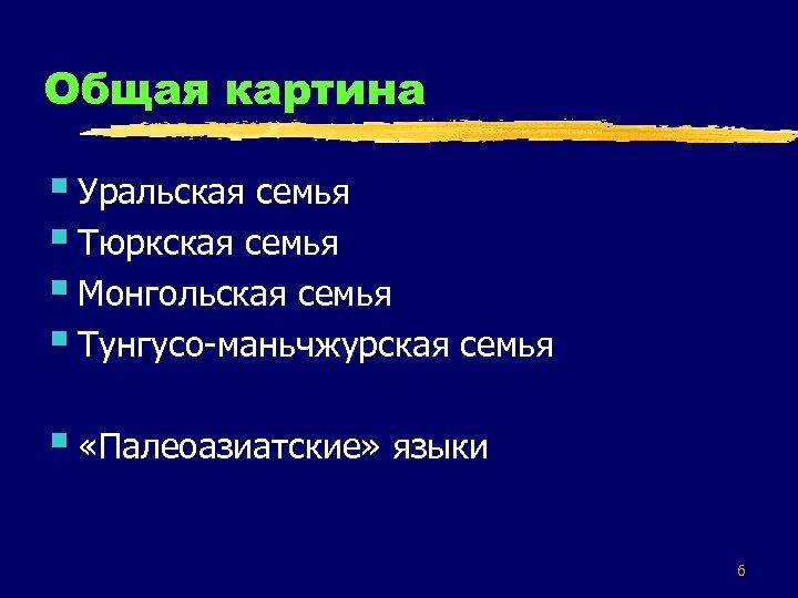 Общая картина § Уральская семья § Тюркская семья § Монгольская семья § Тунгусо-маньчжурская семья