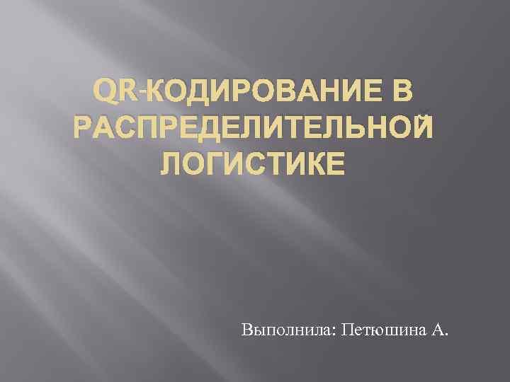 QR-КОДИРОВАНИЕ В РАСПРЕДЕЛИТЕЛЬНОЙ ЛОГИСТИКЕ Выполнила: Петюшина А.