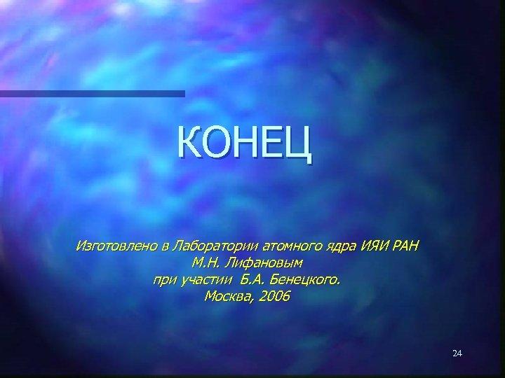 КОНЕЦ Изготовлено в Лаборатории атомного ядра ИЯИ РАН М. Н. Лифановым при участии Б.