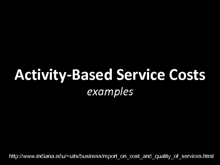 Activity-Based Service Costs examples http: //www. indiana. edu/~uits/business/report_on_cost_and_quality_of_services. html