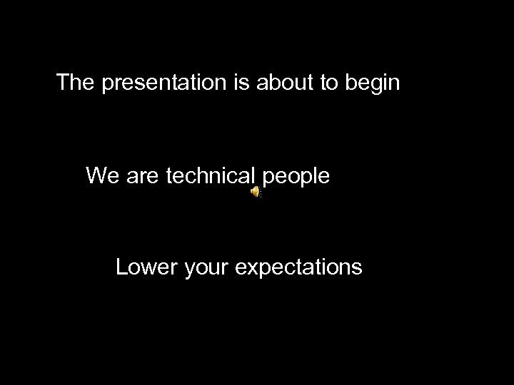The presentation is about to begin We are technical people Lower your expectations