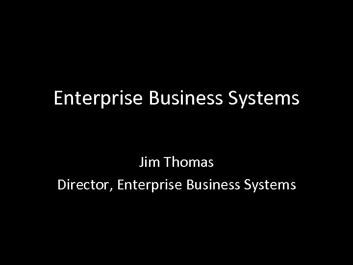 Enterprise Business Systems Jim Thomas Director, Enterprise Business Systems