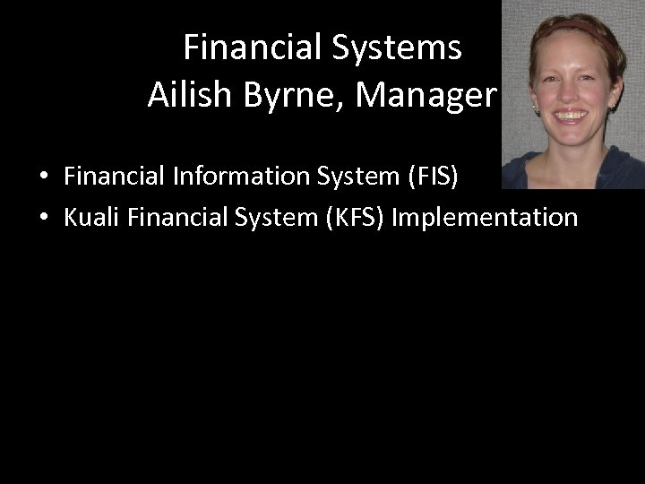 Financial Systems Ailish Byrne, Manager • Financial Information System (FIS) • Kuali Financial System