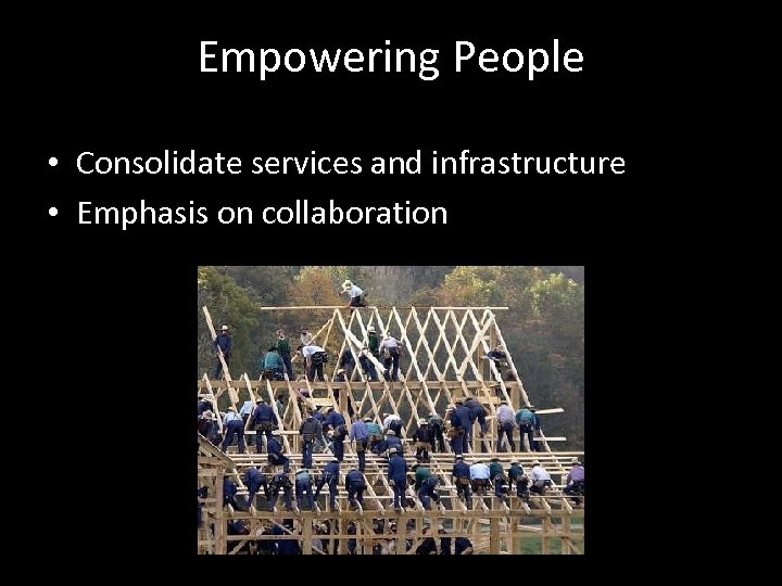 Empowering People • Consolidate services and infrastructure • Emphasis on collaboration
