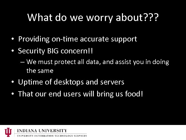 What do we worry about? ? ? • Providing on-time accurate support • Security