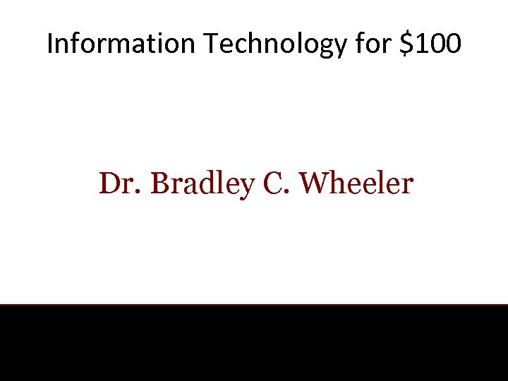 Information Technology for $100 Dr. Bradley C. Wheeler