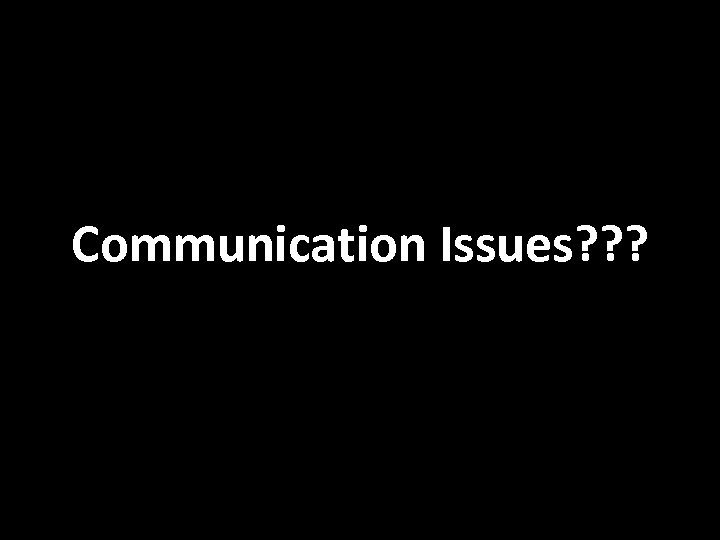 Communication Issues? ? ?