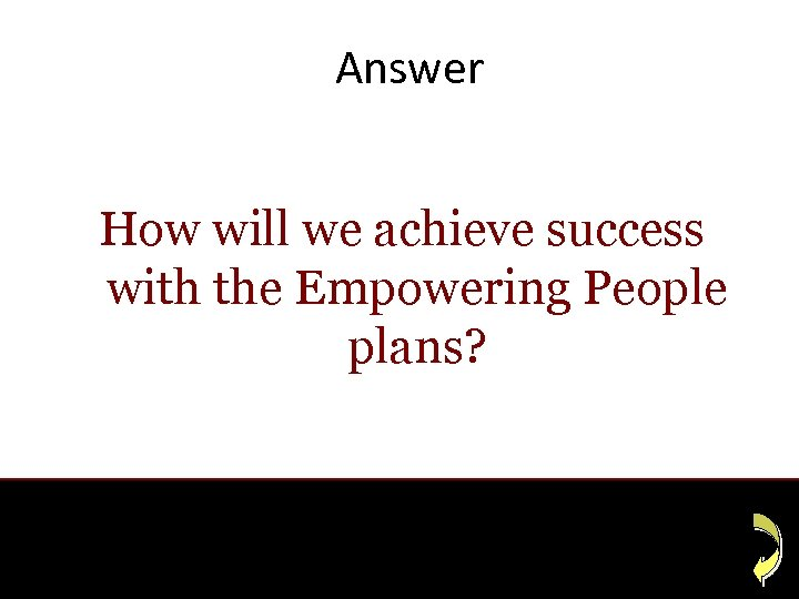 Answer How will we achieve success with the Empowering People plans?