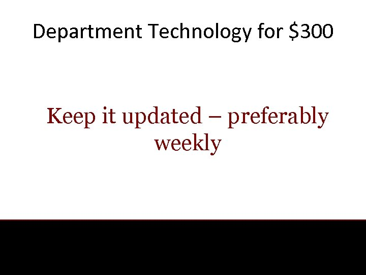 Department Technology for $300 Keep it updated – preferably weekly