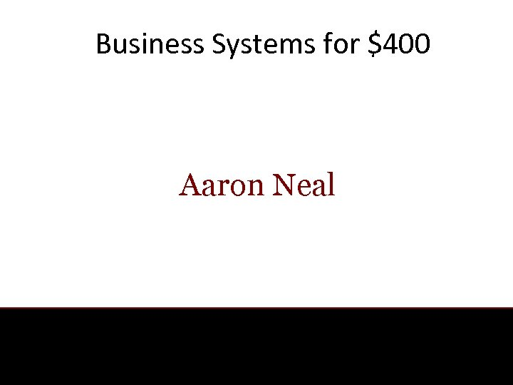 Business Systems for $400 Aaron Neal