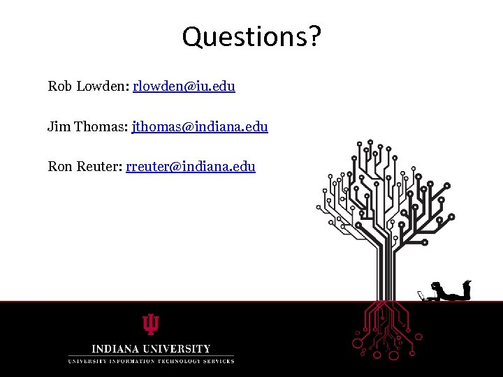 Questions? Rob Lowden: rlowden@iu. edu Jim Thomas: jthomas@indiana. edu Ron Reuter: rreuter@indiana. edu