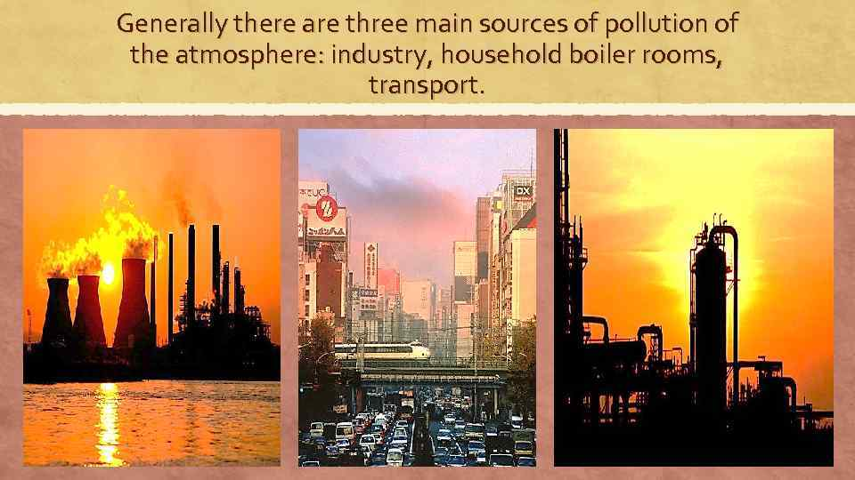 Generally there are three main sources of pollution of the atmosphere: industry, household boiler