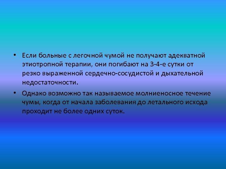 • Если больные с легочной чумой не получают адекватной этиотропной терапии, они погибают