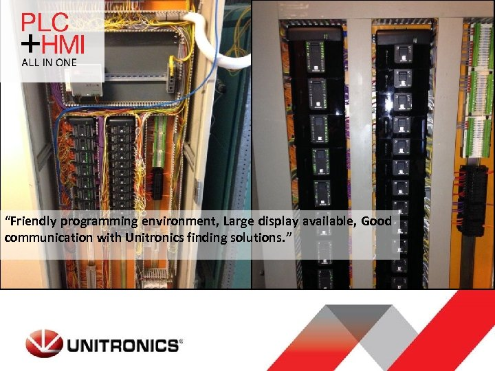 """""""Friendly programming environment, Large display available, Good communication with Unitronics finding solutions. """""""