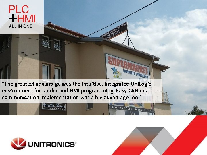 """""""The greatest advantage was the intuitive, integrated Uni. Logic environment for ladder and HMI"""