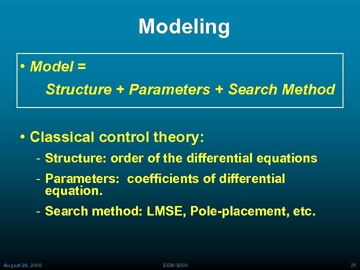 Modeling • Model = Structure + Parameters + Search Method • Classical control theory: