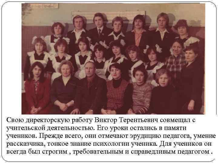 Свою директорскую работу Виктор Терентьевич совмещал с учительской деятельностью. Его уроки остались в памяти