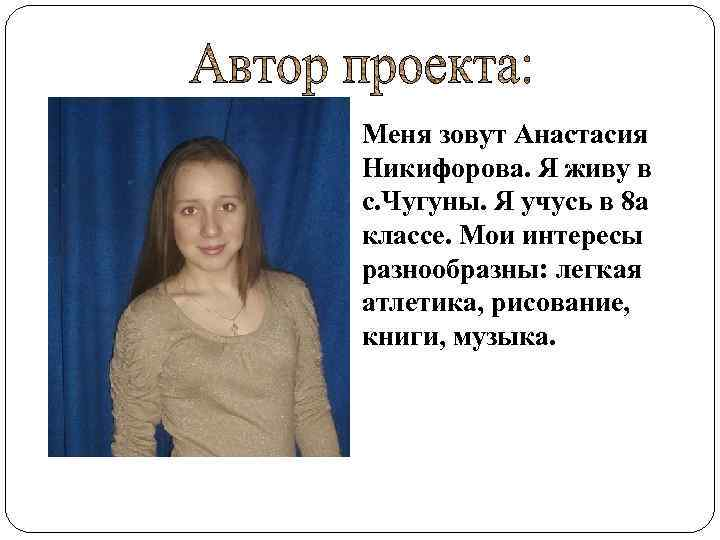 Меня зовут Анастасия Никифорова. Я живу в с. Чугуны. Я учусь в 8 а