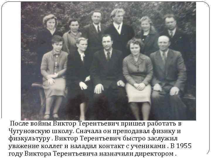 После войны Виктор Терентьевич пришел работать в Чугуновскую школу. Сначала он преподавал физику и