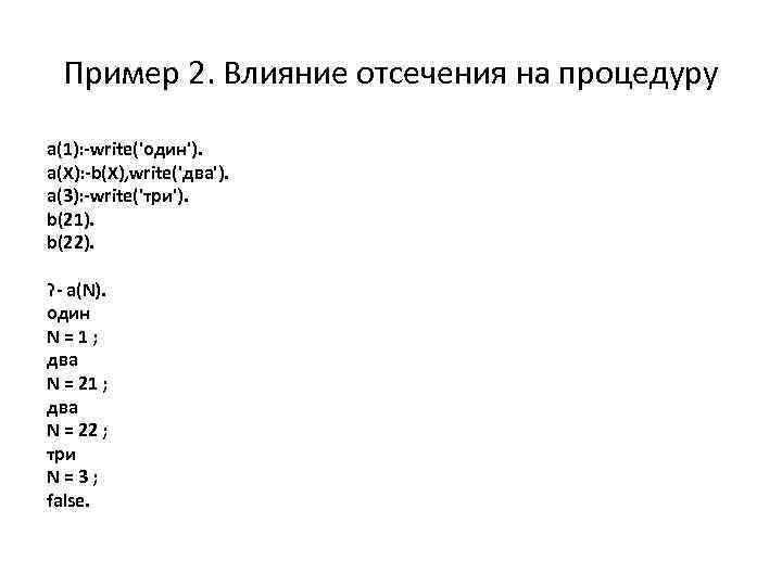 Пример 2. Влияние отсечения на процедуру a(1): -write('один'). a(X): -b(X), write('два'). a(3): -write('три'). b(21).