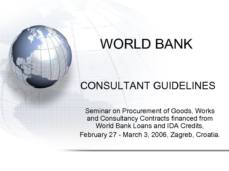WORLD BANK CONSULTANT GUIDELINES Seminar on Procurement of Goods, Works and Consultancy Contracts financed