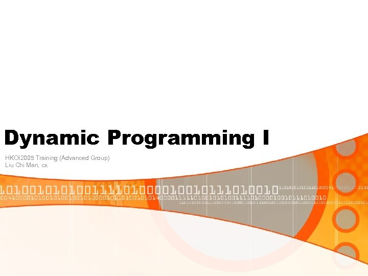 Dynamic Programming I HKOI 2005 Training (Advanced Group) Liu Chi Man, cx