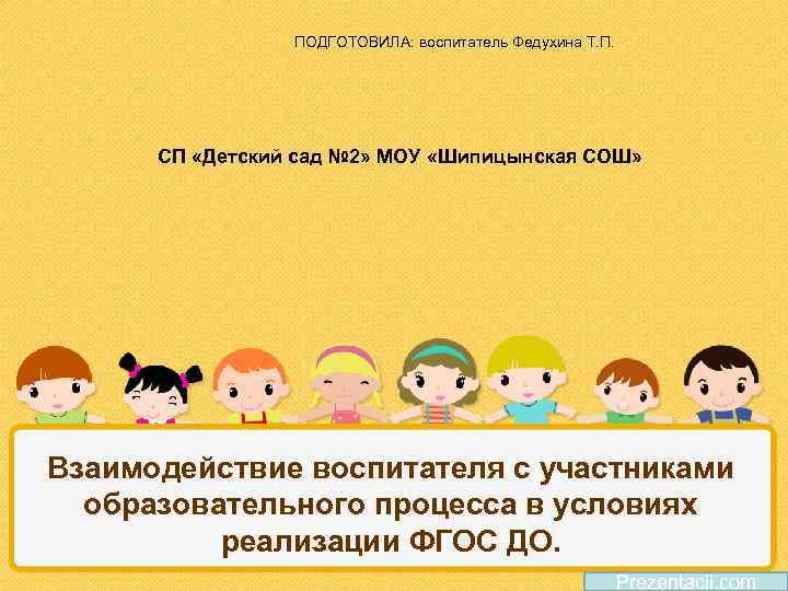 ПОДГОТОВИЛА: воспитатель Федухина Т. П. СП «Детский сад № 2» МОУ «Шипицынская СОШ» Взаимодействие