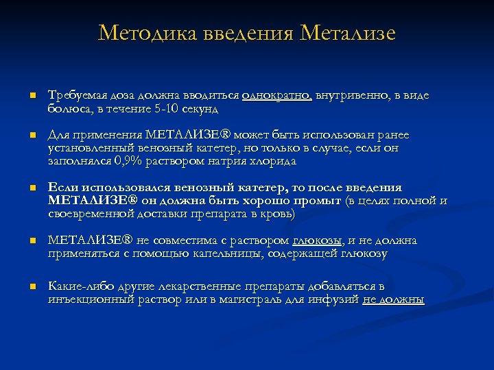 Методика введения Метализе n Требуемая доза должна вводиться однократно, внутривенно, в виде болюса, в