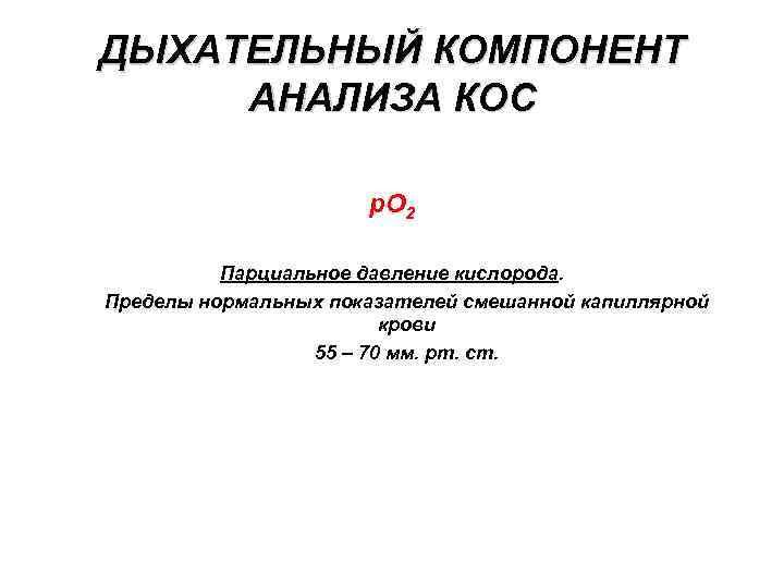 ДЫХАТЕЛЬНЫЙ КОМПОНЕНТ АНАЛИЗА КОС p. O 2 Парциальное давление кислорода. Пределы нормальных показателей смешанной