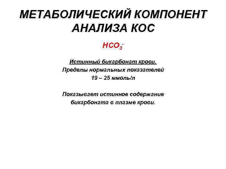 МЕТАБОЛИЧЕСКИЙ КОМПОНЕНТ АНАЛИЗА КОС НСО 3 Истинный бикарбонат крови. Пределы нормальных показателей 19 –