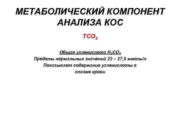 МЕТАБОЛИЧЕСКИЙ КОМПОНЕНТ АНАЛИЗА КОС ТСО 2 Общая углекислота Н 2 СО 3 Пределы нормальных